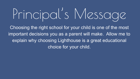 Principal's Message Choosing the right school for your child is one of the most important decisions you as a parent will make.  Allow me to explain why choosing Lighthouse is a great educational choice for your child.